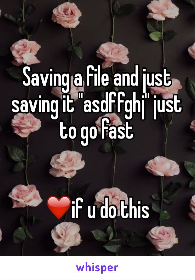 """Saving a file and just saving it """"asdffghj"""" just to go fast    ❤️if u do this"""