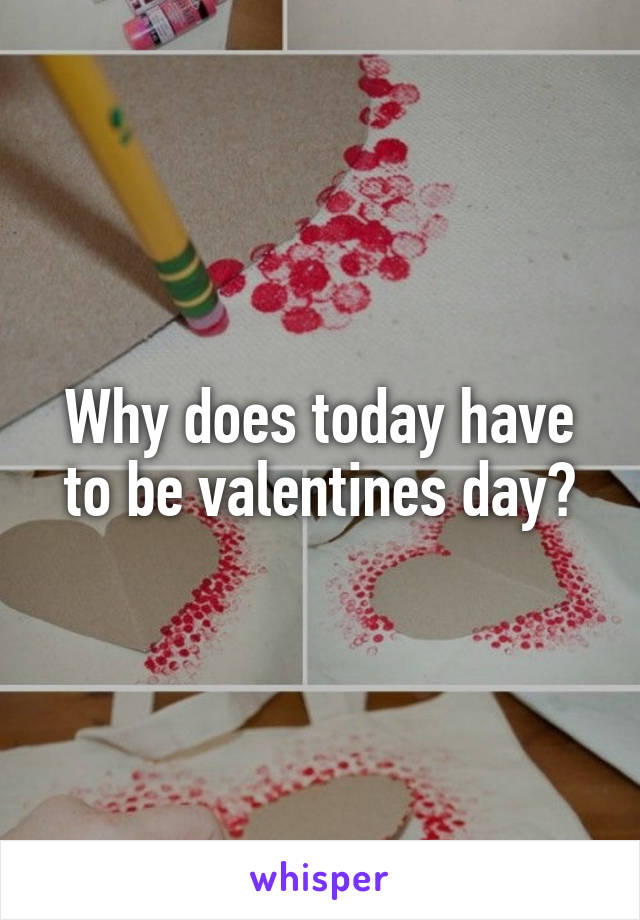 Why does today have to be valentines day?