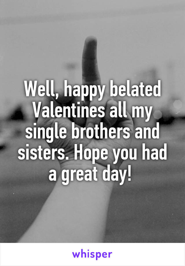 Well, happy belated Valentines all my single brothers and sisters. Hope you had a great day!