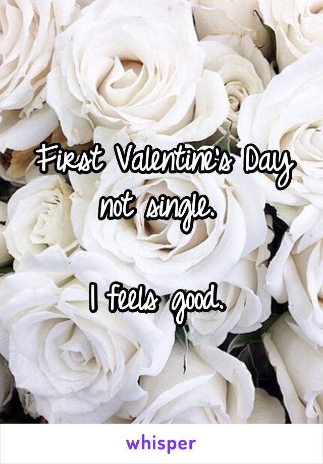 First Valentine's Day not single.   I feels good.