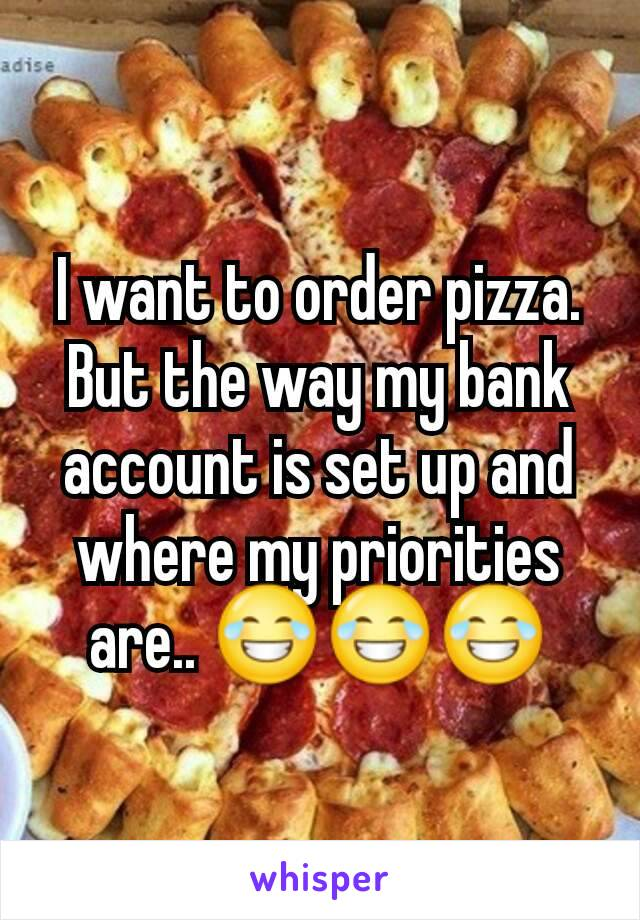 I want to order pizza. But the way my bank account is set up and where my priorities are.. 😂😂😂