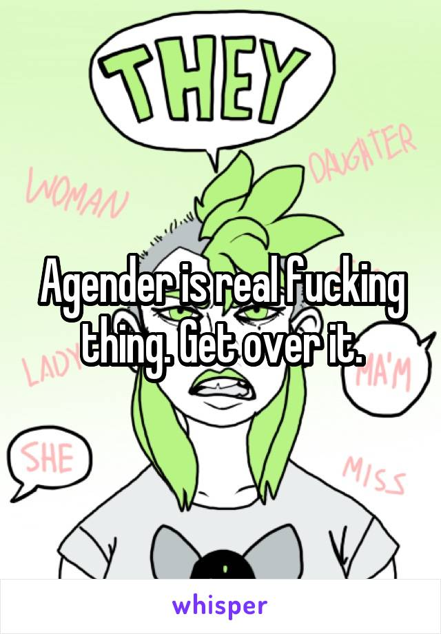 Agender is real fucking thing. Get over it.