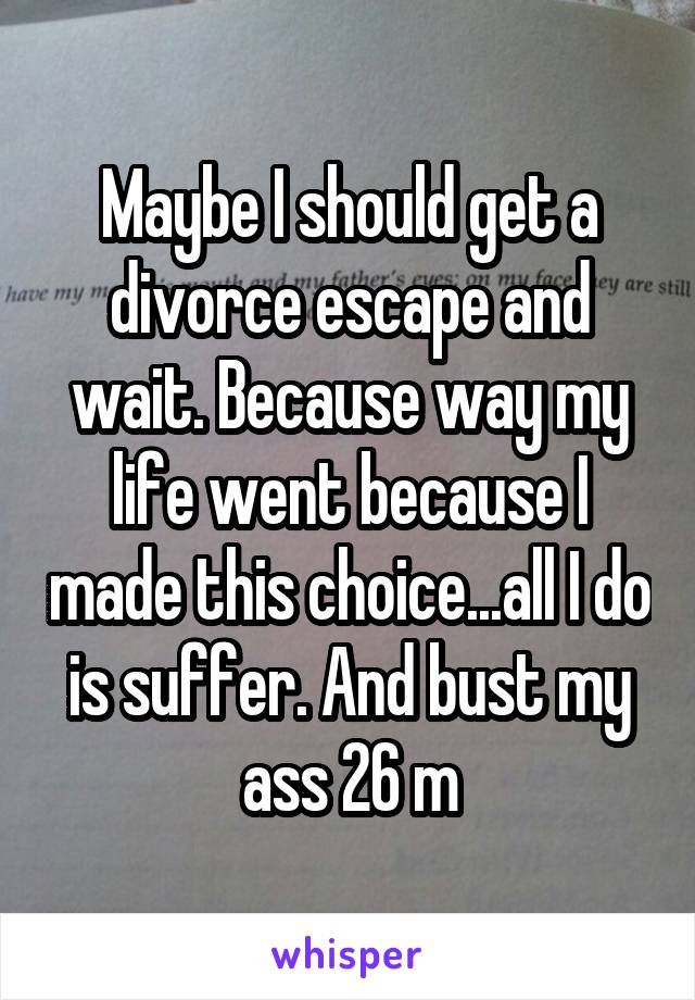Maybe I should get a divorce escape and wait. Because way my life went because I made this choice...all I do is suffer. And bust my ass 26 m