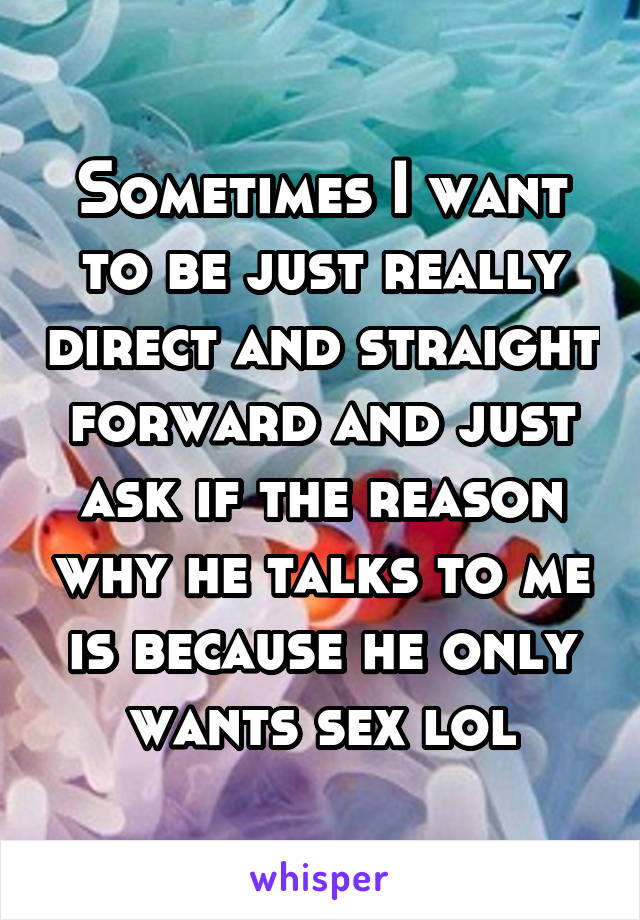 Sometimes I want to be just really direct and straight forward and just ask if the reason why he talks to me is because he only wants sex lol