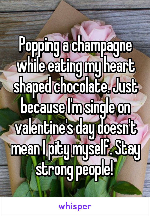 Popping a champagne while eating my heart shaped chocolate. Just because I'm single on valentine's day doesn't mean I pity myself. Stay strong people!