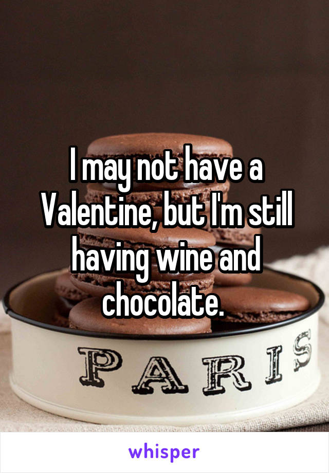 I may not have a Valentine, but I'm still having wine and chocolate.