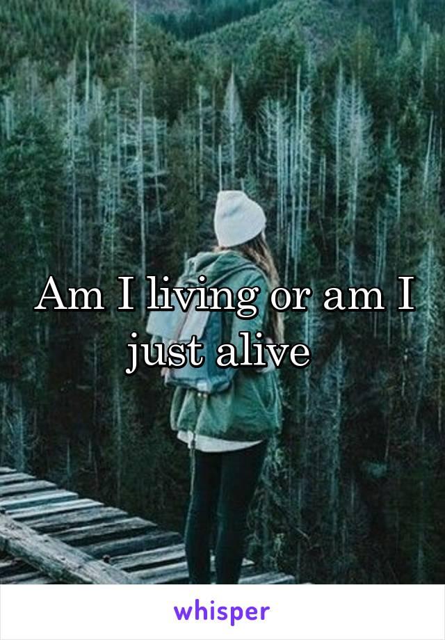 Am I living or am I just alive