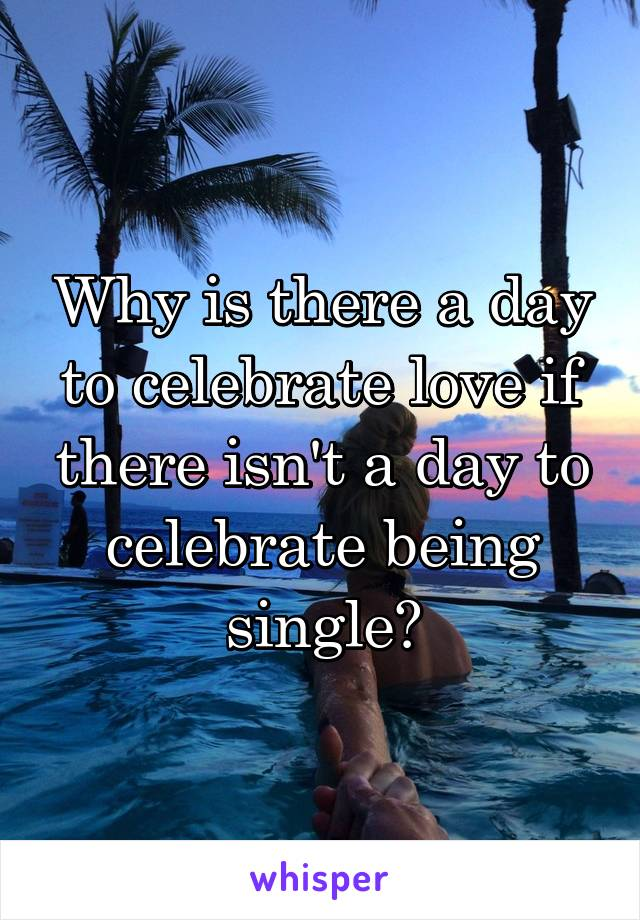 Why is there a day to celebrate love if there isn't a day to celebrate being single?