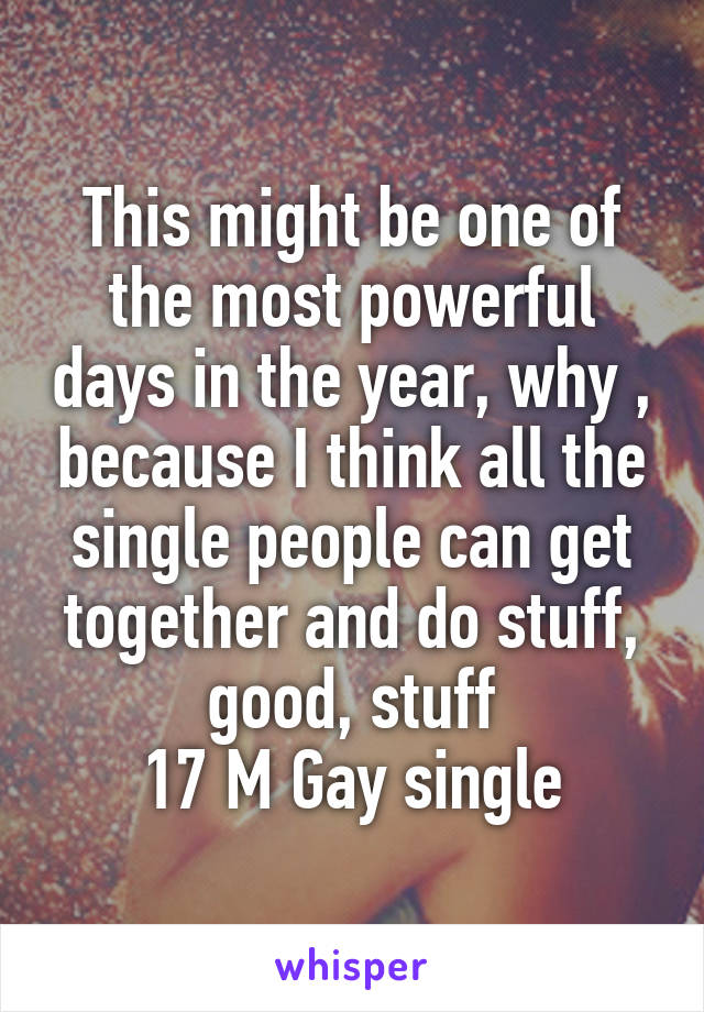 This might be one of the most powerful days in the year, why , because I think all the single people can get together and do stuff, good, stuff 17 M Gay single