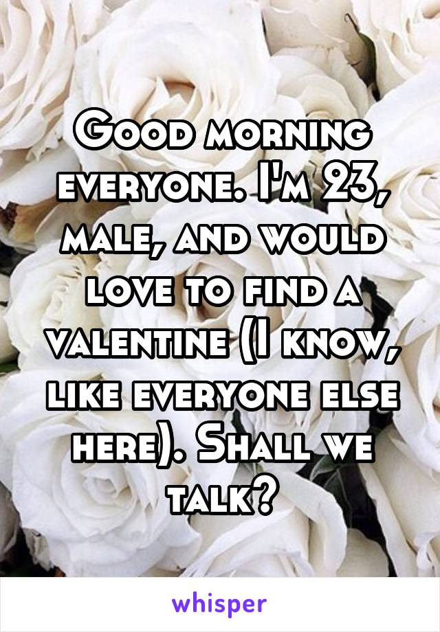 Good morning everyone. I'm 23, male, and would love to find a valentine (I know, like everyone else here). Shall we talk?