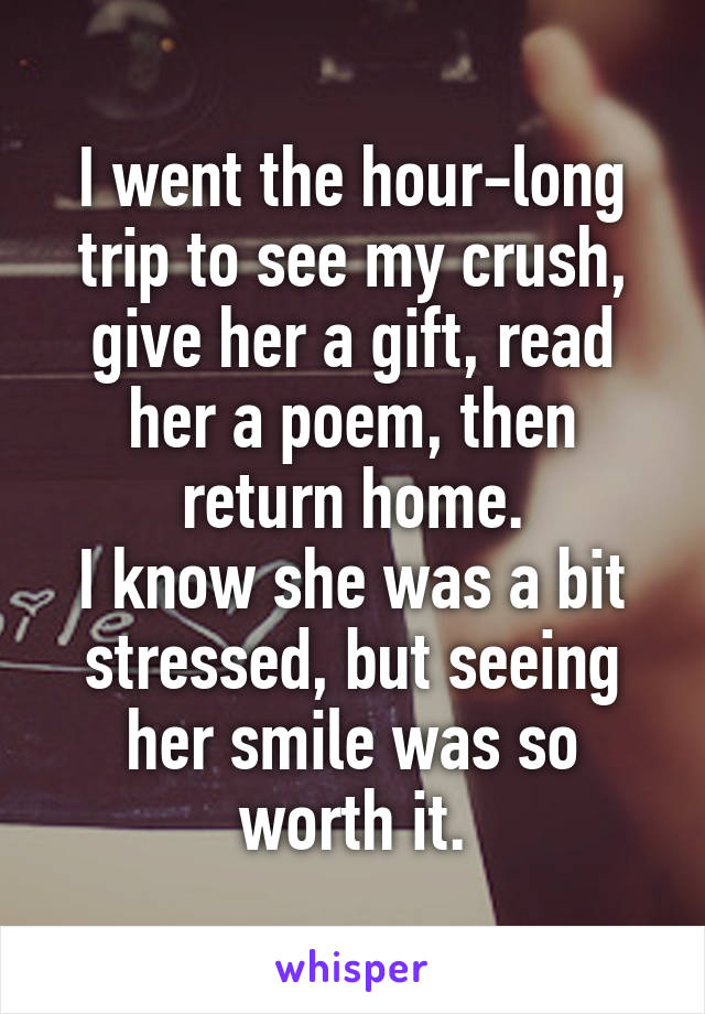 I went the hour-long trip to see my crush, give her a gift, read her a poem, then return home. I know she was a bit stressed, but seeing her smile was so worth it.
