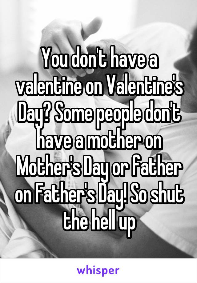 You don't have a valentine on Valentine's Day? Some people don't have a mother on Mother's Day or father on Father's Day! So shut the hell up