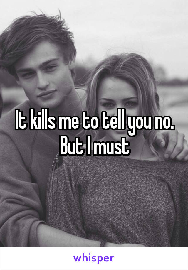 It kills me to tell you no. But I must