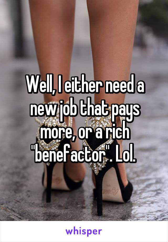 """Well, I either need a new job that pays more, or a rich """"benefactor"""". Lol."""