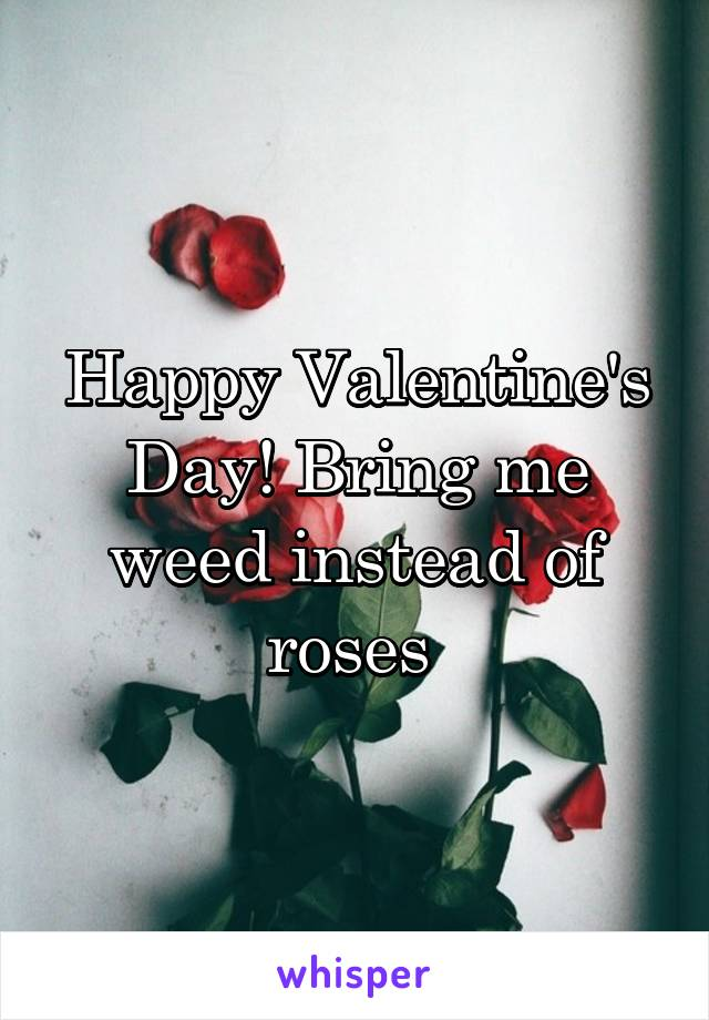 Happy Valentine's Day! Bring me weed instead of roses