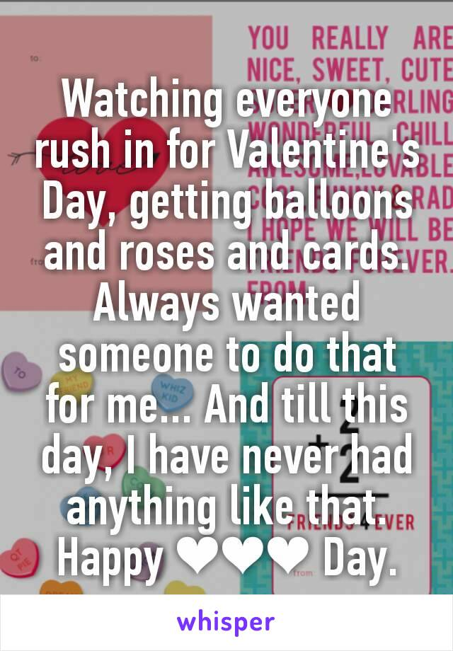 Watching everyone rush in for Valentine's Day, getting balloons and roses and cards. Always wanted someone to do that for me... And till this day, I have never had anything like that. Happy ❤❤❤ Day.