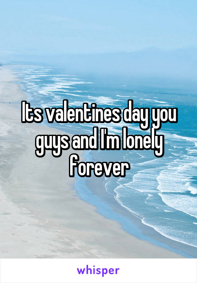 Its valentines day you guys and I'm lonely forever