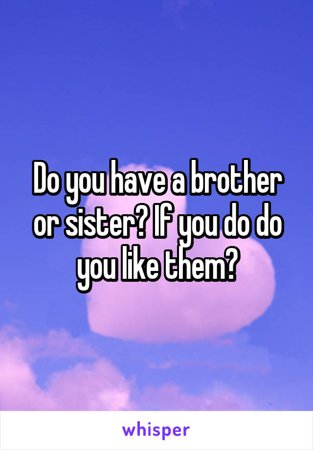 Do you have a brother or sister? If you do do you like them?