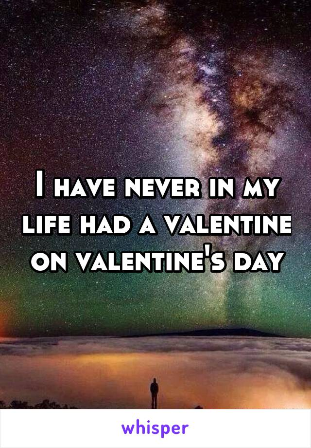 I have never in my life had a valentine on valentine's day