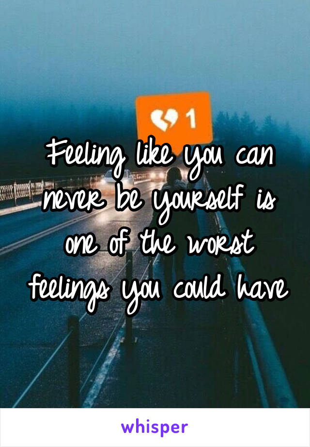 Feeling like you can never be yourself is one of the worst feelings you could have