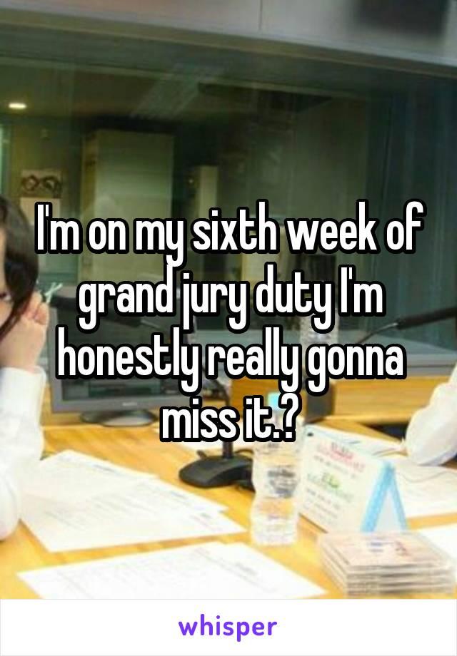 I'm on my sixth week of grand jury duty I'm honestly really gonna miss it.😢