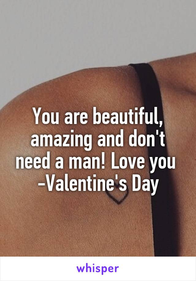 You are beautiful, amazing and don't need a man! Love you  -Valentine's Day