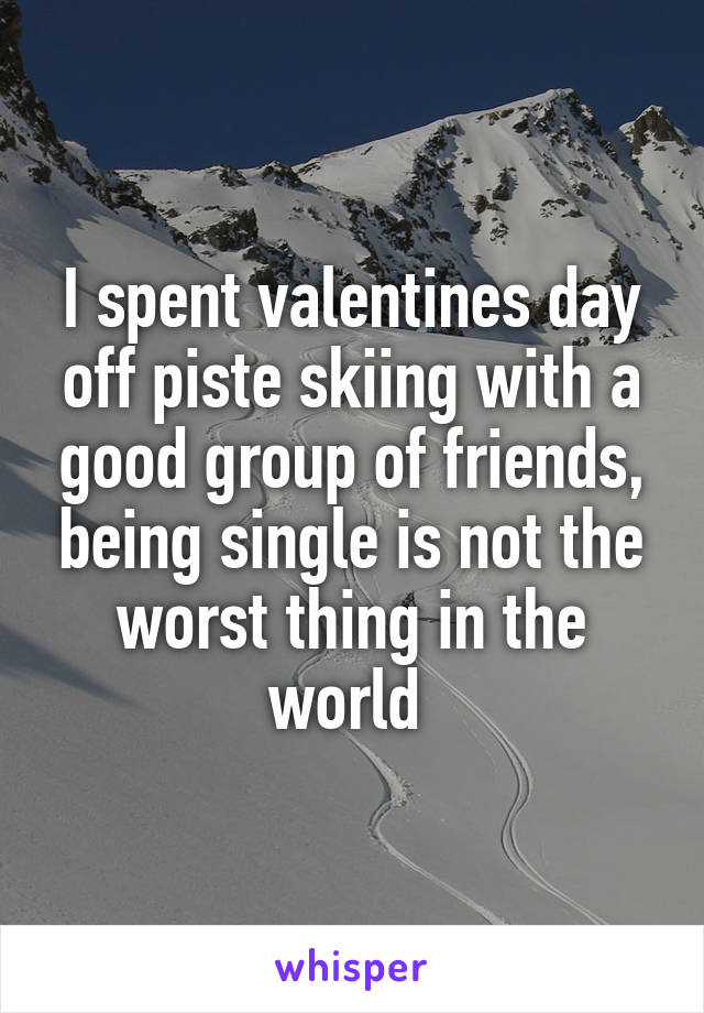 I spent valentines day off piste skiing with a good group of friends, being single is not the worst thing in the world