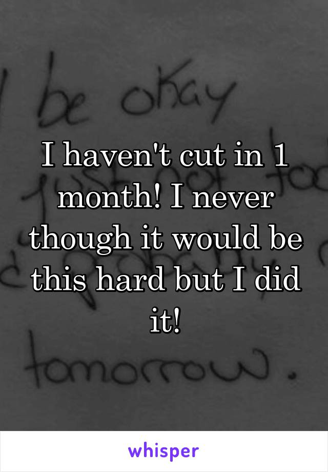 I haven't cut in 1 month! I never though it would be this hard but I did it!