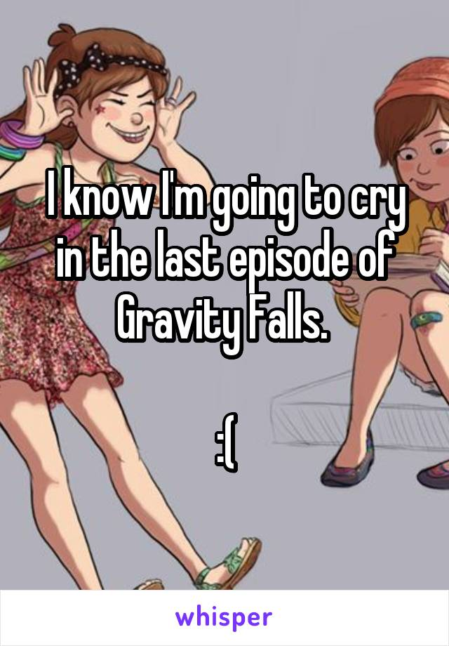 I know I'm going to cry in the last episode of Gravity Falls.   :(