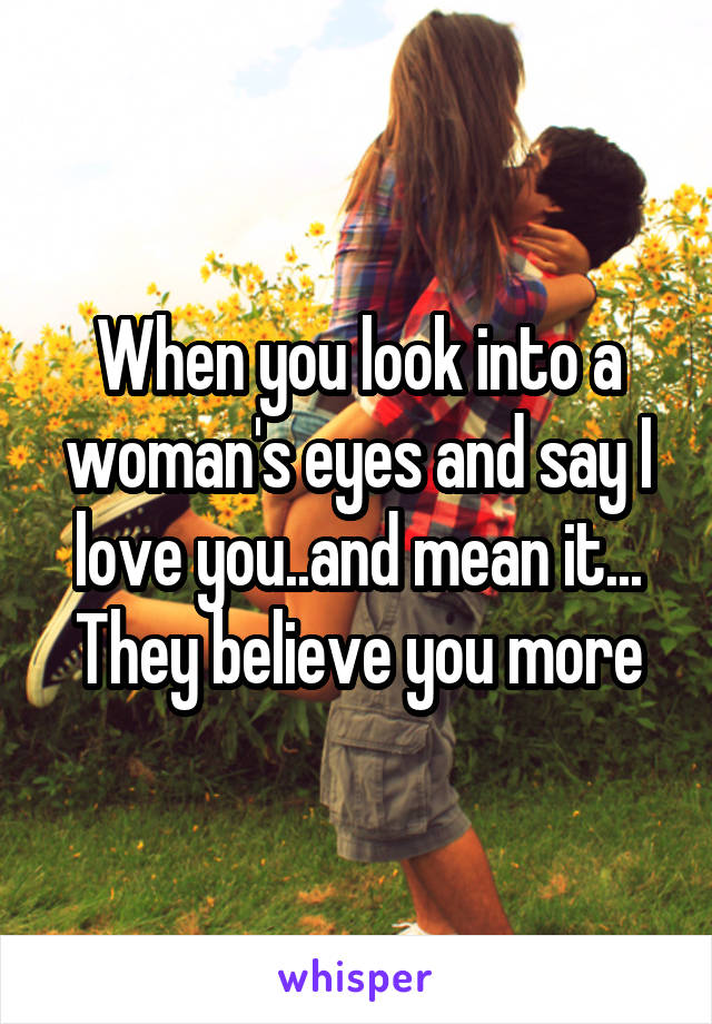 When you look into a woman's eyes and say I love you..and mean it... They believe you more