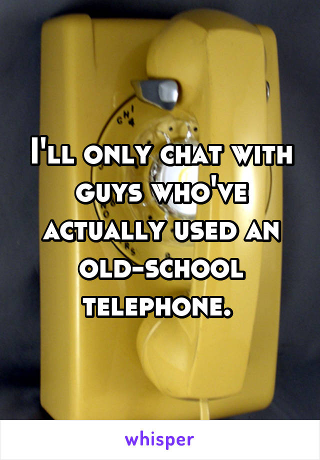 I'll only chat with guys who've actually used an old-school telephone.