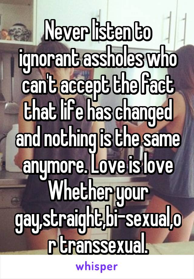 Never listen to ignorant assholes who can't accept the fact that life has changed and nothing is the same anymore. Love is love Whether your gay,straight,bi-sexual,or transsexual.