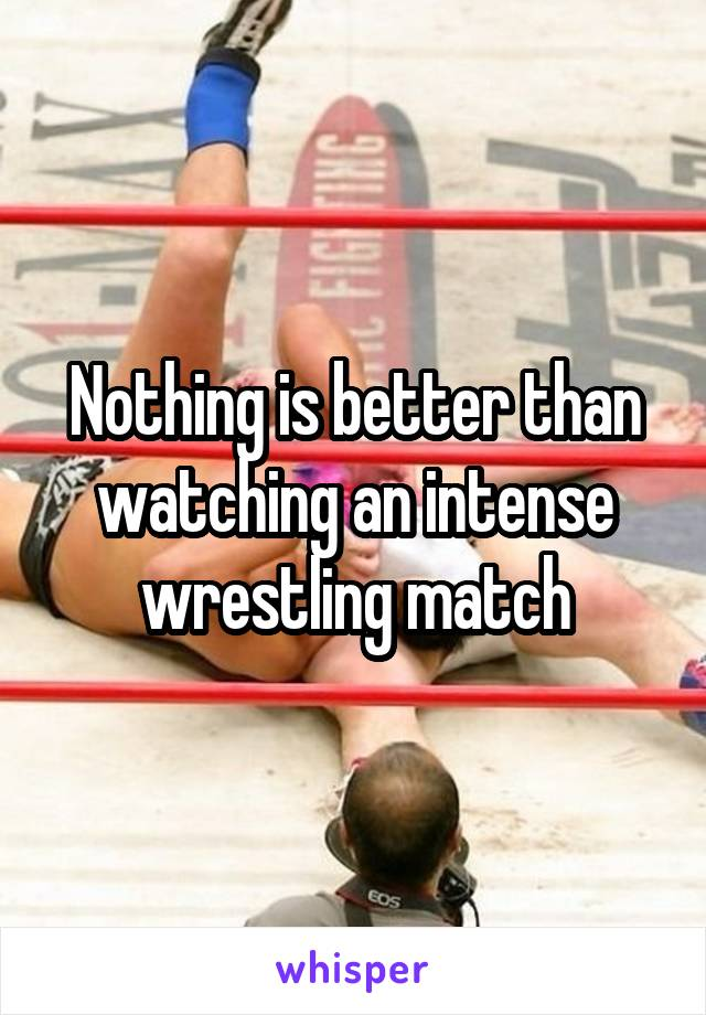 Nothing is better than watching an intense wrestling match