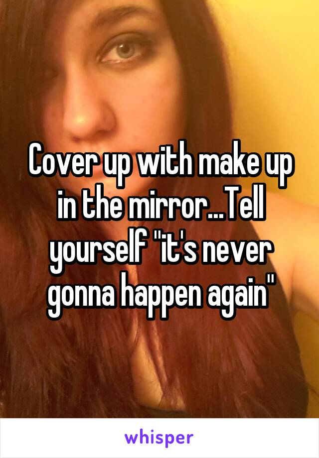 """Cover up with make up in the mirror...Tell yourself """"it's never gonna happen again"""""""