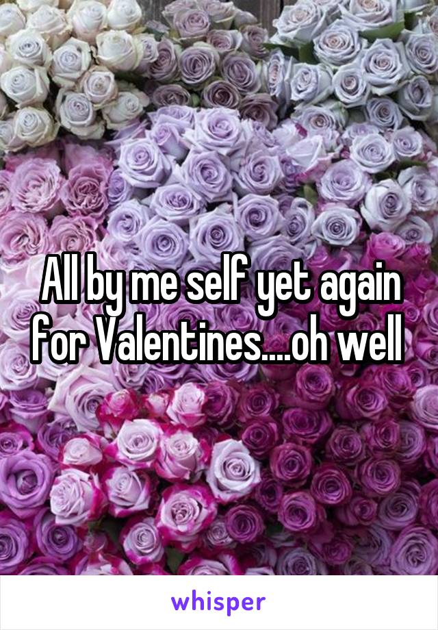 All by me self yet again for Valentines....oh well