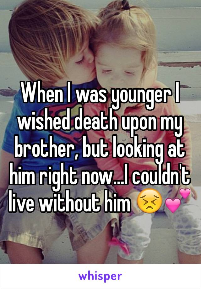 When I was younger I wished death upon my brother, but looking at him right now...I couldn't live without him 😣💕