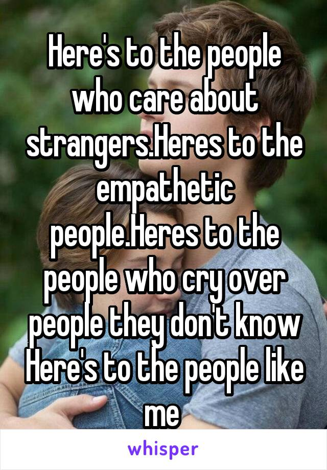 Here's to the people who care about strangers.Heres to the empathetic people.Heres to the people who cry over people they don't know Here's to the people like me