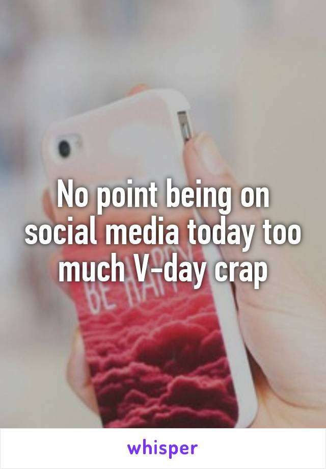 No point being on social media today too  much V-day crap