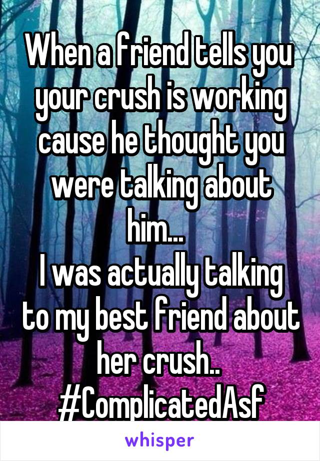 When a friend tells you  your crush is working cause he thought you were talking about him...   I was actually talking to my best friend about her crush..  #ComplicatedAsf