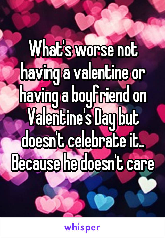 What's worse not having a valentine or having a boyfriend on Valentine's Day but doesn't celebrate it.. Because he doesn't care