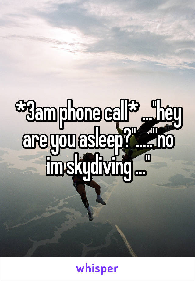 """*3am phone call* ...""""hey are you asleep?"""".....""""no im skydiving ..."""""""