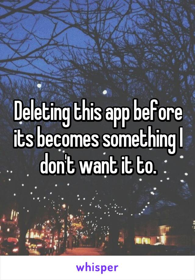 Deleting this app before its becomes something I don't want it to.