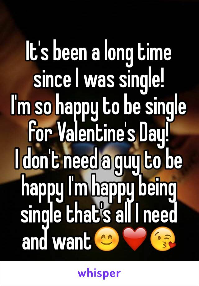 It's been a long time since I was single! I'm so happy to be single for Valentine's Day! I don't need a guy to be happy I'm happy being single that's all I need and want😊❤️😘