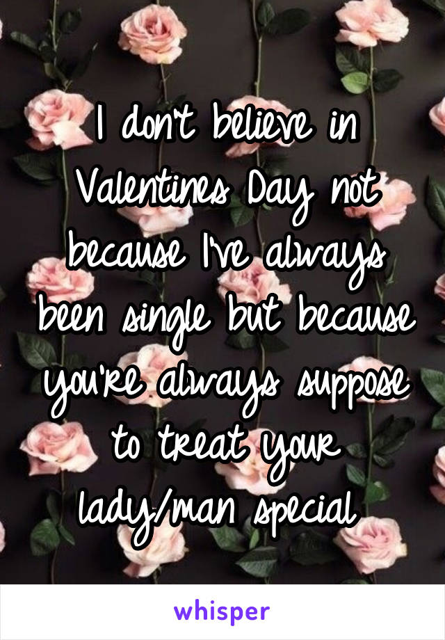 I don't believe in Valentines Day not because I've always been single but because you're always suppose to treat your lady/man special