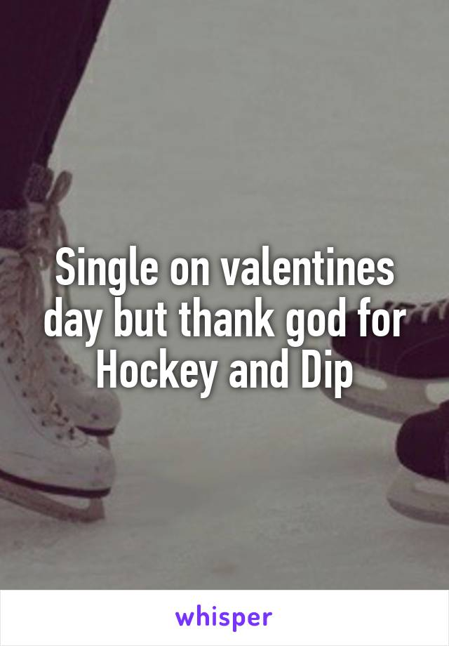 Single on valentines day but thank god for Hockey and Dip