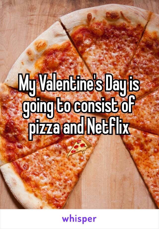 My Valentine's Day is going to consist of pizza and Netflix 🍕