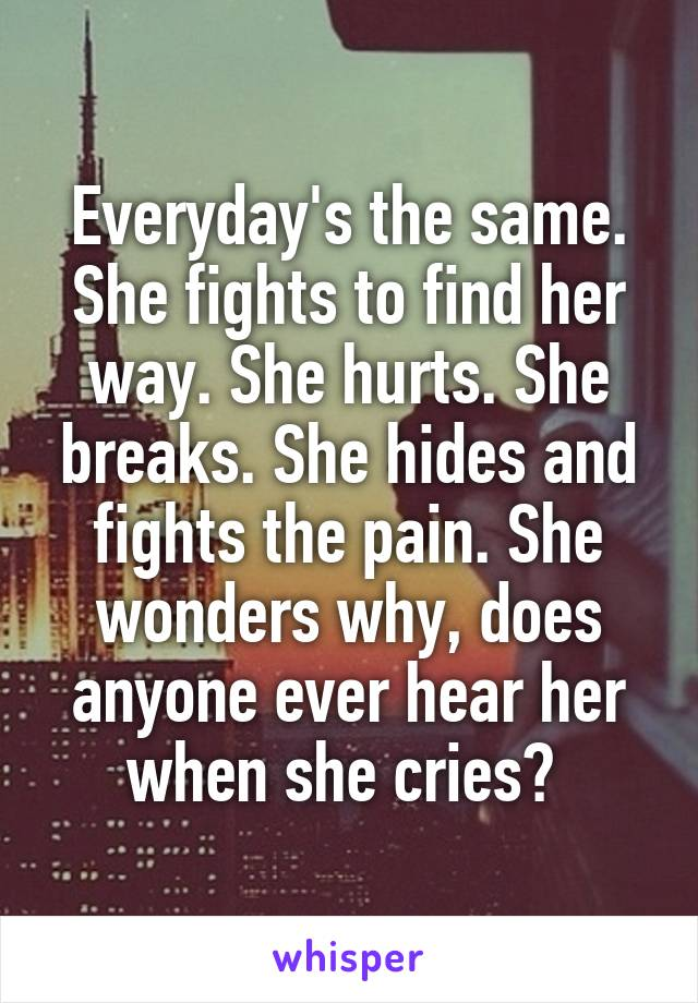 Everyday's the same. She fights to find her way. She hurts. She breaks. She hides and fights the pain. She wonders why, does anyone ever hear her when she cries?