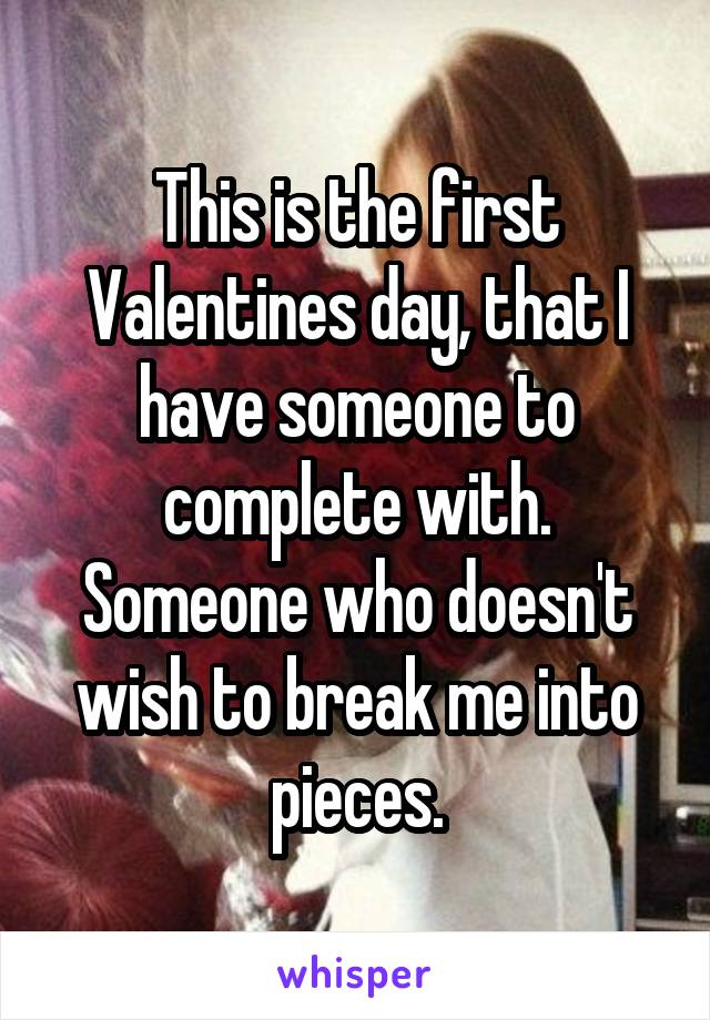 This is the first Valentines day, that I have someone to complete with. Someone who doesn't wish to break me into pieces.