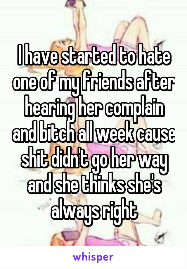 I have started to hate one of my friends after hearing her complain and bitch all week cause shit didn't go her way and she thinks she's always right