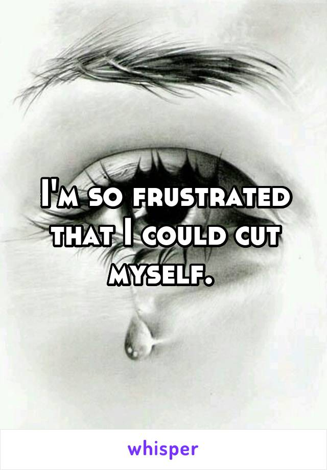 I'm so frustrated that I could cut myself.